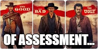 good bad ugly of assessment
